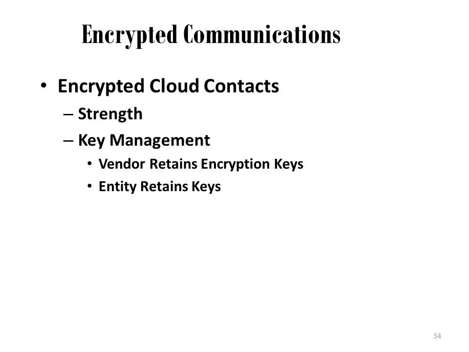 Encrypted Communications Encrypted Cloud Contacts – Strength – Key Management Vendor Retains Encryption Keys Entity Retains Keys 34