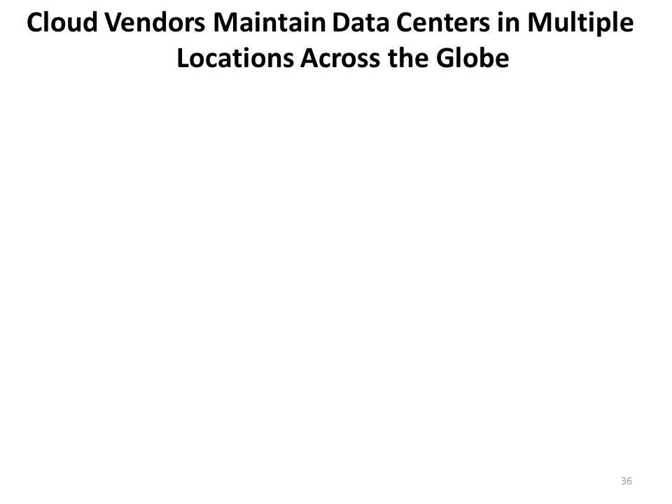 Cloud Vendors Maintain Data Centers in Multiple Locations Across the Globe 36