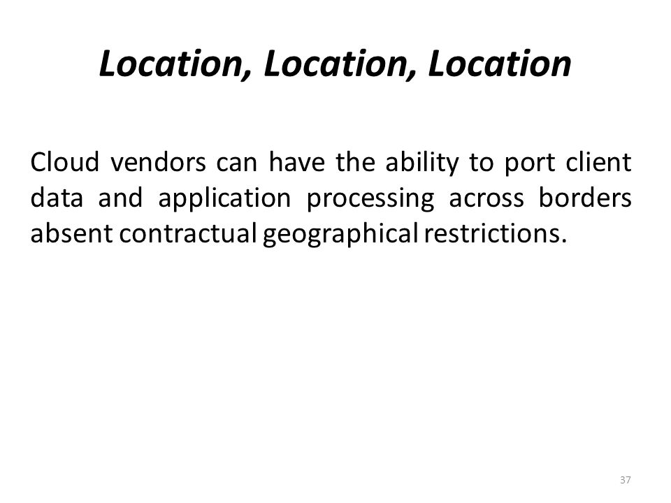 Location, Location, Location 37 Cloud vendors can have the ability to port client data and application processing across borders absent contractual geographical restrictions.