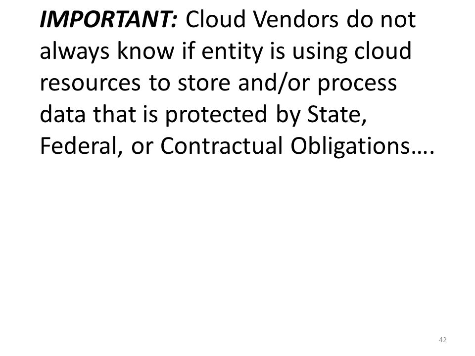 IMPORTANT: Cloud Vendors do not always know if entity is using cloud resources to store and/or process data that is protected by State, Federal, or Co