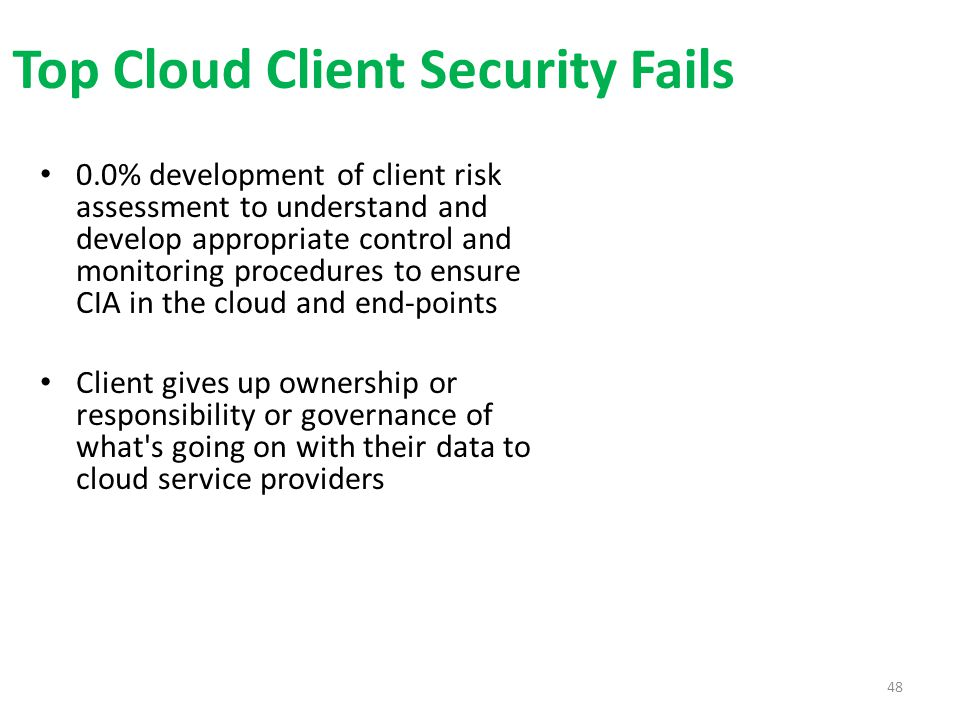 Top Cloud Client Security Fails 0.0% development of client risk assessment to understand and develop appropriate control and monitoring procedures to ensure CIA in the cloud and end-points Client gives up ownership or responsibility or governance of what s going on with their data to cloud service providers 48