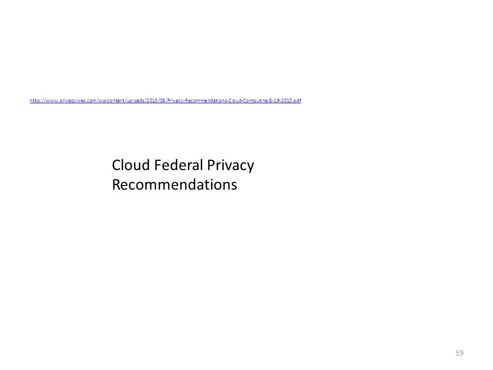 59 http://www.privacylives.com/wp-content/uploads/2010/08/Privacy-Recommendations-Cloud-Computing-8-19-2010.pdf Cloud Federal Privacy Recommendations