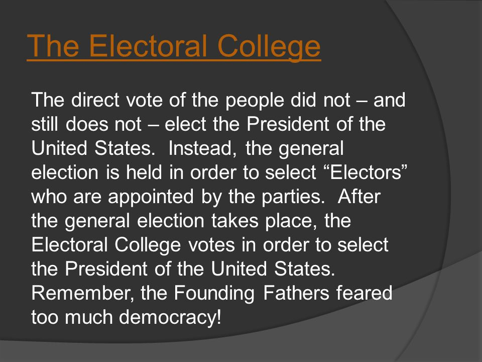 The Electoral College The direct vote of the people did not – and still does not – elect the President of the United States.