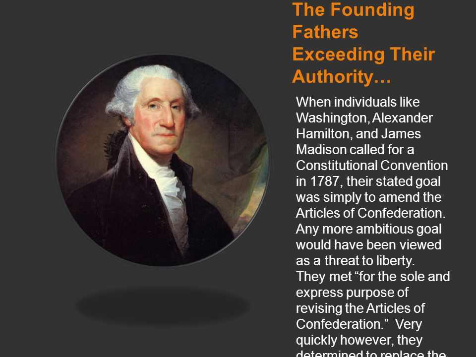 The Founding Fathers Exceeding Their Authority… When individuals like Washington, Alexander Hamilton, and James Madison called for a Constitutional Convention in 1787, their stated goal was simply to amend the Articles of Confederation.