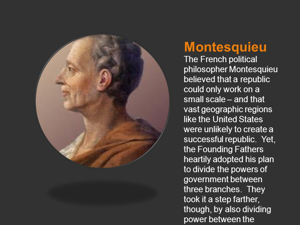 Montesquieu The French political philosopher Montesquieu believed that a republic could only work on a small scale – and that vast geographic regions like the United States were unlikely to create a successful republic.