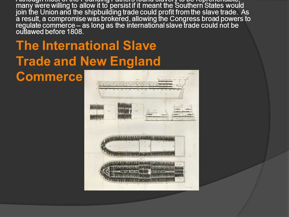 The International Slave Trade and New England Commerce Although most of the Founding Fathers found slavery to be reprehensible, many were willing to allow it to persist if it meant the Southern States would join the Union and the shipbuilding trade could profit from the slave trade.