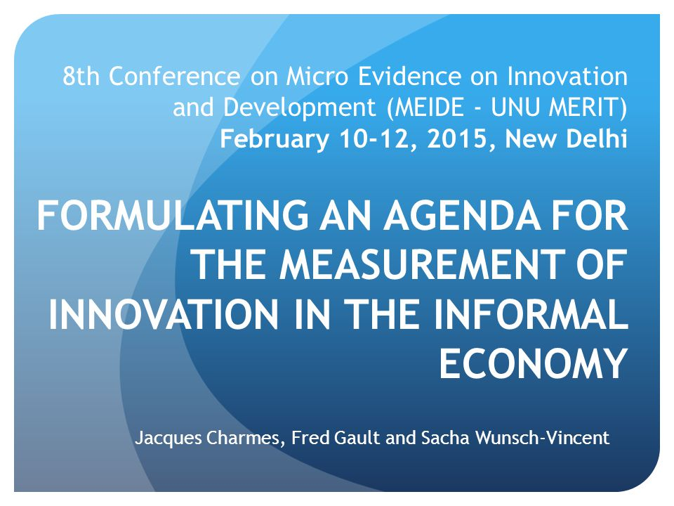 8th Conference on Micro Evidence on Innovation and Development (MEIDE - UNU MERIT) February 10-12, 2015, New Delhi FORMULATING AN AGENDA FOR THE MEASU