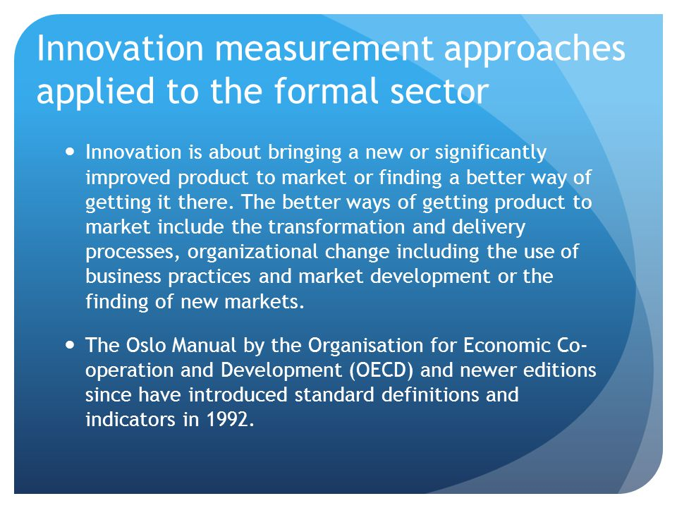 Innovation surveys in the formal sector In this well-established innovation framework, innovation activities could include the acquisition of machinery, equipment, software and licenses; engineering and development work, design, training, marketing and R&D where undertaken to develop and/or implement a product or process innovation.