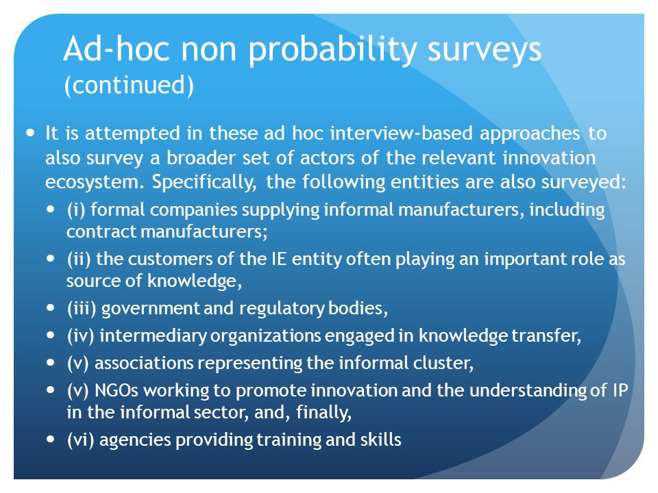 Ad-hoc non probability surveys (continued) It is attempted in these ad hoc interview-based approaches to also survey a broader set of actors of the re