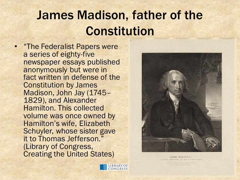 "James Madison, father of the Constitution ""The Federalist Papers were a series of eighty-five newspaper essays published anonymously but were in fact"