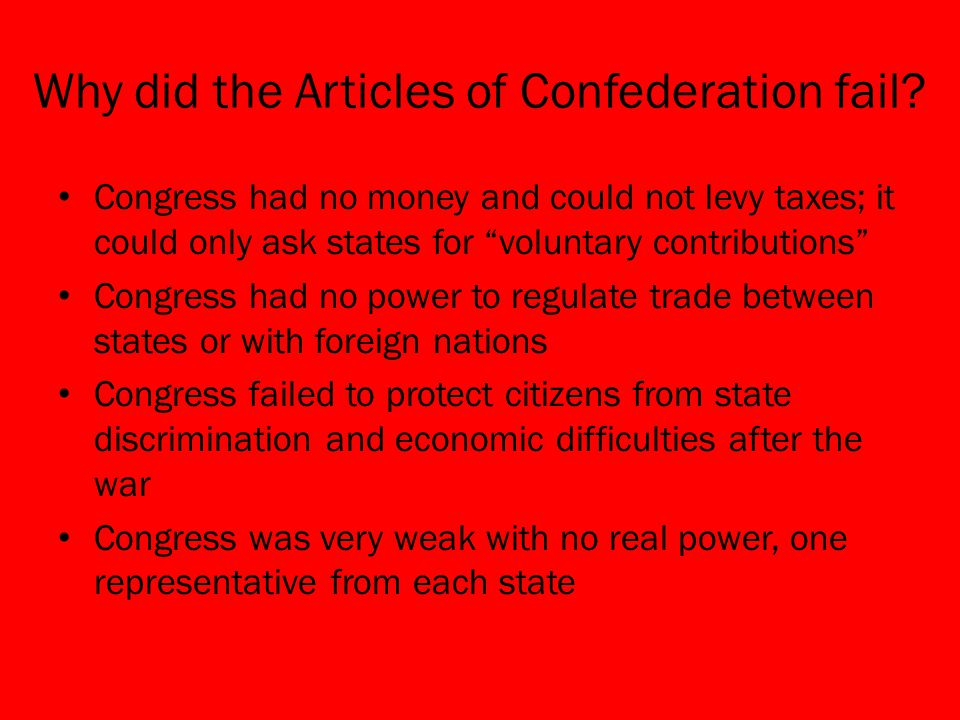 "Why did the Articles of Confederation fail? Congress had no money and could not levy taxes; it could only ask states for ""voluntary contributions"" Con"