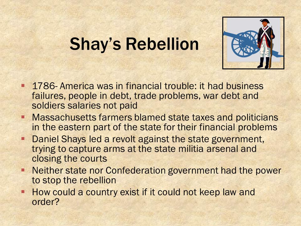 Shay's Rebellion  1786- America was in financial trouble: it had business failures, people in debt, trade problems, war debt and soldiers salaries no