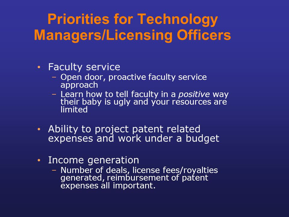 Priorities for Technology Managers/Licensing Officers Faculty service –Open door, proactive faculty service approach –Learn how to tell faculty in a p