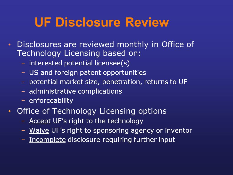 UF Disclosure Review Disclosures are reviewed monthly in Office of Technology Licensing based on: –interested potential licensee(s) –US and foreign pa