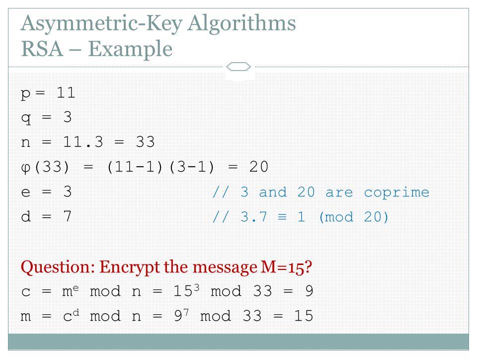 Asymmetric-Key Algorithms RSA – Example p = 11 q = 3 n = 11.3 = 33 φ(33) = (11-1)(3-1) = 20 e = 3 // 3 and 20 are coprime d = 7 // 3.7 ≡ 1 (mod 20) Question: Encrypt the message M=15.