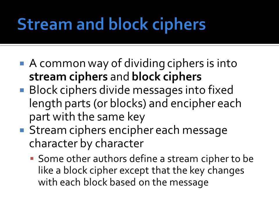  A common way of dividing ciphers is into stream ciphers and block ciphers  Block ciphers divide messages into fixed length parts (or blocks) and encipher each part with the same key  Stream ciphers encipher each message character by character  Some other authors define a stream cipher to be like a block cipher except that the key changes with each block based on the message