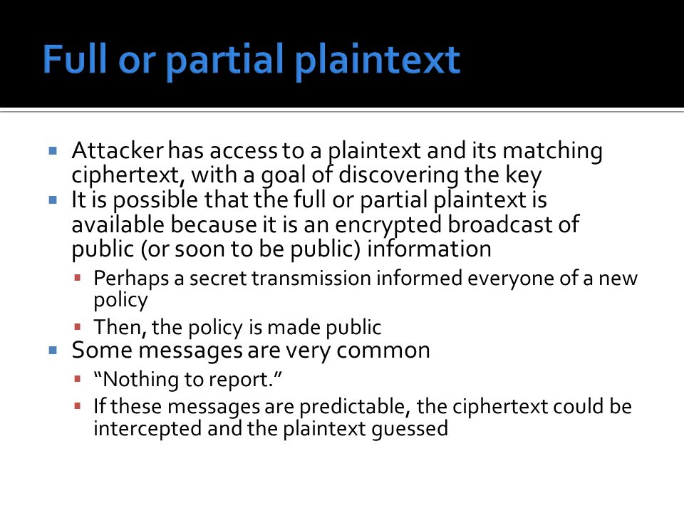  Attacker has access to a plaintext and its matching ciphertext, with a goal of discovering the key  It is possible that the full or partial plaintext is available because it is an encrypted broadcast of public (or soon to be public) information  Perhaps a secret transmission informed everyone of a new policy  Then, the policy is made public  Some messages are very common  Nothing to report.  If these messages are predictable, the ciphertext could be intercepted and the plaintext guessed