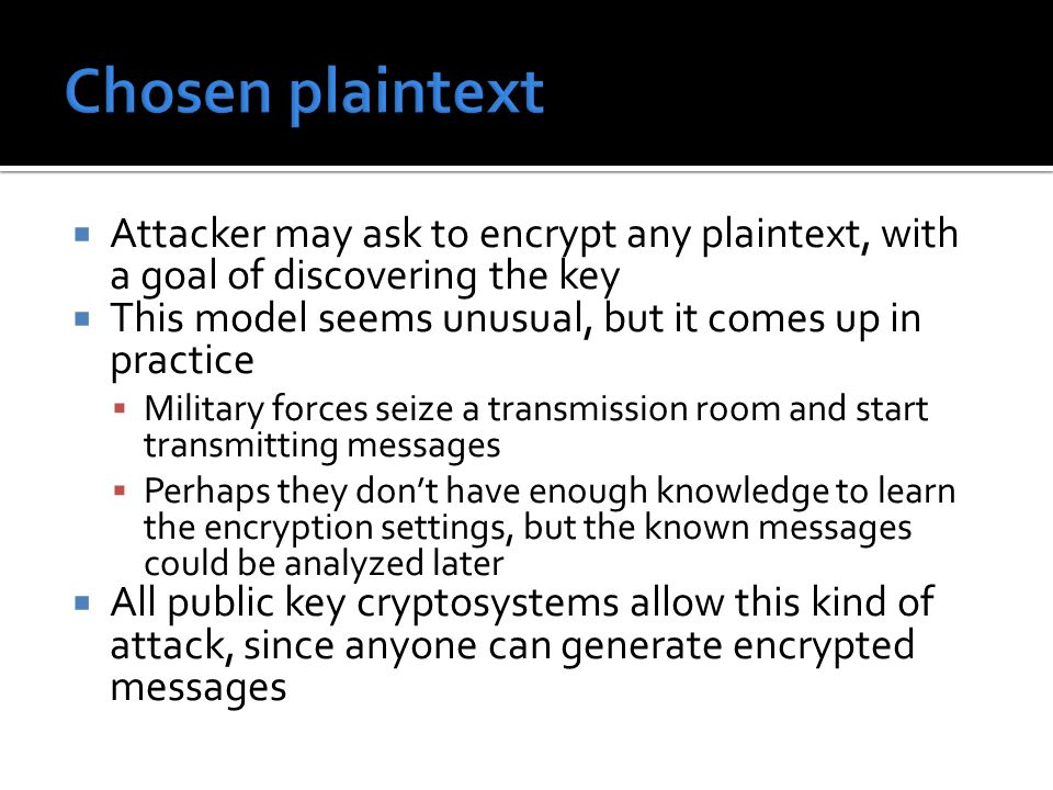  Attacker may ask to encrypt any plaintext, with a goal of discovering the key  This model seems unusual, but it comes up in practice  Military forces seize a transmission room and start transmitting messages  Perhaps they don't have enough knowledge to learn the encryption settings, but the known messages could be analyzed later  All public key cryptosystems allow this kind of attack, since anyone can generate encrypted messages