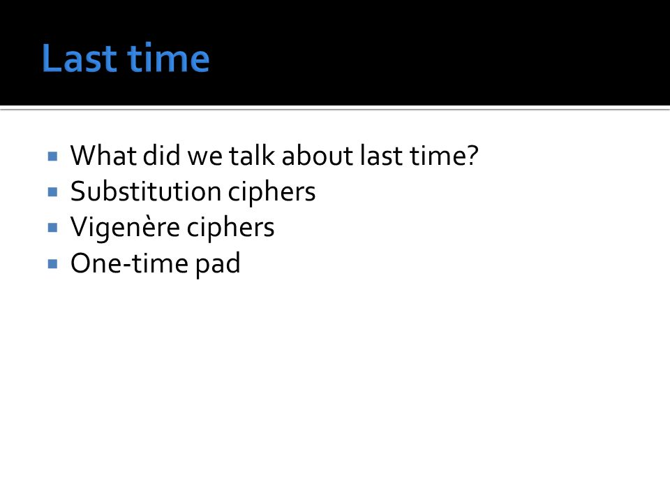  What did we talk about last time?  Substitution ciphers  Vigenère ciphers  One-time pad