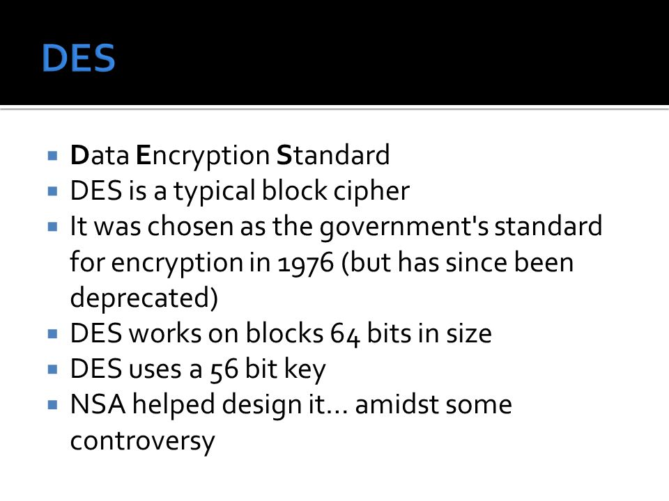  Data Encryption Standard  DES is a typical block cipher  It was chosen as the government s standard for encryption in 1976 (but has since been deprecated)  DES works on blocks 64 bits in size  DES uses a 56 bit key  NSA helped design it… amidst some controversy