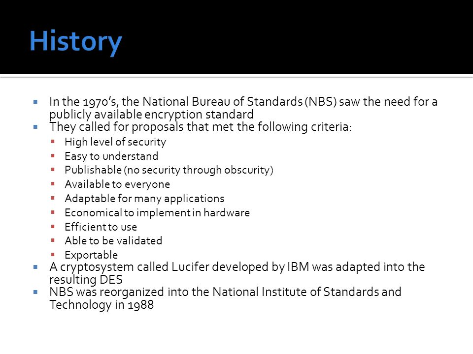  In the 1970's, the National Bureau of Standards (NBS) saw the need for a publicly available encryption standard  They called for proposals that met the following criteria:  High level of security  Easy to understand  Publishable (no security through obscurity)  Available to everyone  Adaptable for many applications  Economical to implement in hardware  Efficient to use  Able to be validated  Exportable  A cryptosystem called Lucifer developed by IBM was adapted into the resulting DES  NBS was reorganized into the National Institute of Standards and Technology in 1988