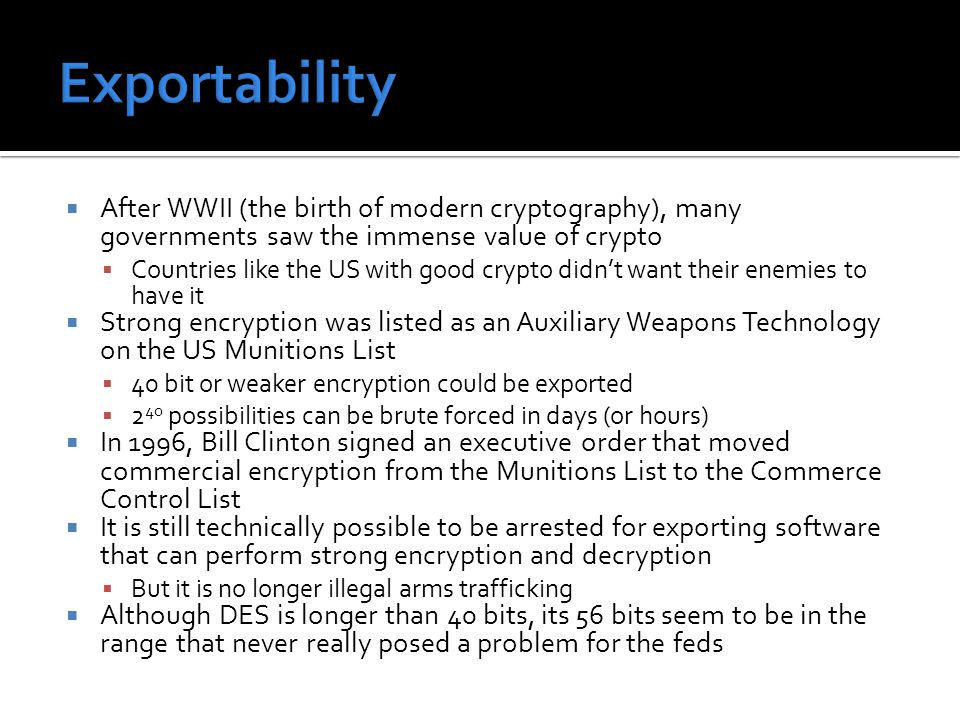  After WWII (the birth of modern cryptography), many governments saw the immense value of crypto  Countries like the US with good crypto didn't want their enemies to have it  Strong encryption was listed as an Auxiliary Weapons Technology on the US Munitions List  40 bit or weaker encryption could be exported  2 40 possibilities can be brute forced in days (or hours)  In 1996, Bill Clinton signed an executive order that moved commercial encryption from the Munitions List to the Commerce Control List  It is still technically possible to be arrested for exporting software that can perform strong encryption and decryption  But it is no longer illegal arms trafficking  Although DES is longer than 40 bits, its 56 bits seem to be in the range that never really posed a problem for the feds