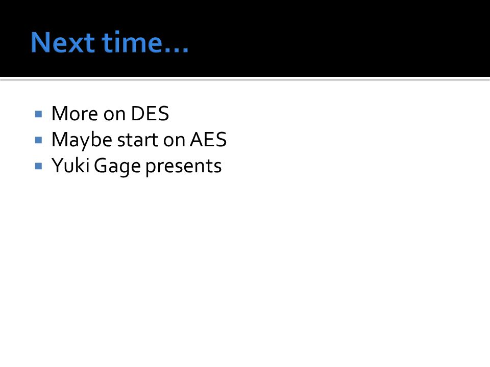  More on DES  Maybe start on AES  Yuki Gage presents