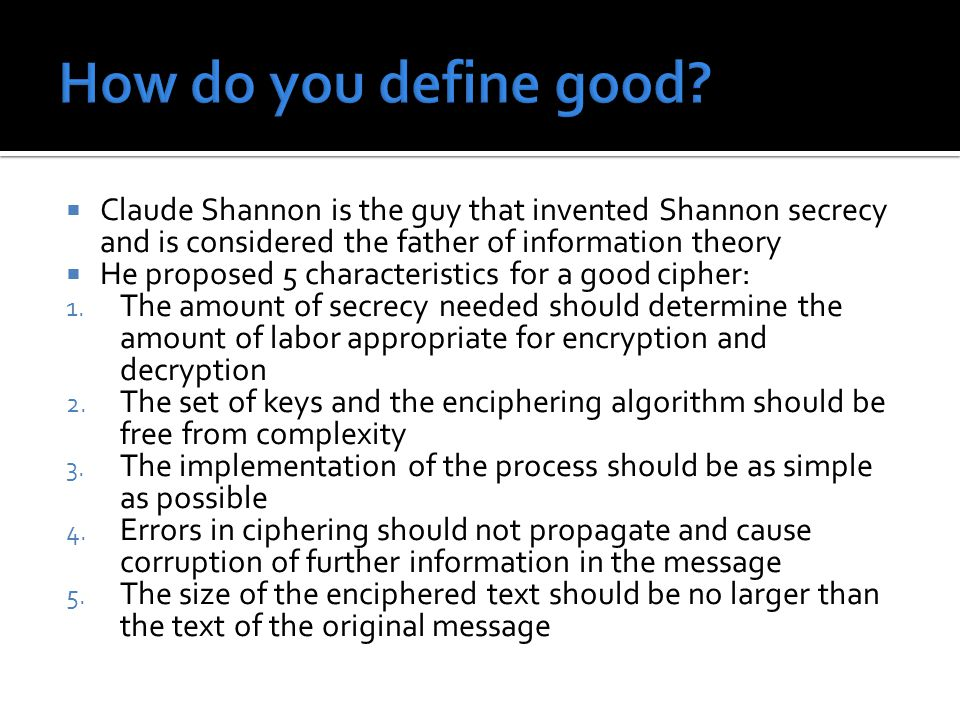  Claude Shannon is the guy that invented Shannon secrecy and is considered the father of information theory  He proposed 5 characteristics for a goo