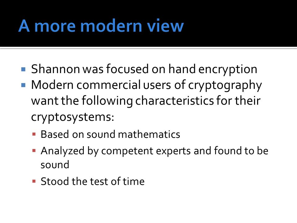  Shannon was focused on hand encryption  Modern commercial users of cryptography want the following characteristics for their cryptosystems:  Based on sound mathematics  Analyzed by competent experts and found to be sound  Stood the test of time