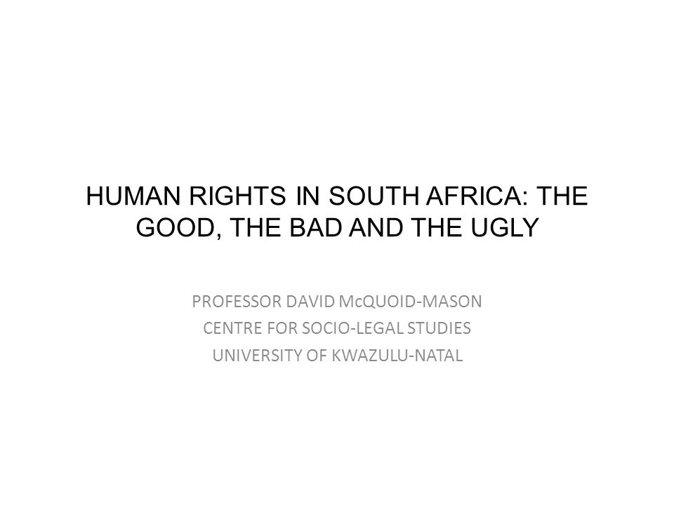 HUMAN RIGHTS IN SOUTH AFRICA: THE GOOD, THE BAD AND THE UGLY PROFESSOR DAVID McQUOID-MASON CENTRE FOR SOCIO-LEGAL STUDIES UNIVERSITY OF KWAZULU-NATAL