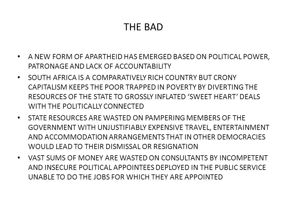 THE BAD A NEW FORM OF APARTHEID HAS EMERGED BASED ON POLITICAL POWER, PATRONAGE AND LACK OF ACCOUNTABILITY SOUTH AFRICA IS A COMPARATIVELY RICH COUNTRY BUT CRONY CAPITALISM KEEPS THE POOR TRAPPED IN POVERTY BY DIVERTING THE RESOURCES OF THE STATE TO GROSSLY INFLATED 'SWEET HEART' DEALS WITH THE POLITICALLY CONNECTED STATE RESOURCES ARE WASTED ON PAMPERING MEMBERS OF THE GOVERNMENT WITH UNJUSTIFIABLY EXPENSIVE TRAVEL, ENTERTAINMENT AND ACCOMMODATION ARRANGEMENTS THAT IN OTHER DEMOCRACIES WOULD LEAD TO THEIR DISMISSAL OR RESIGNATION VAST SUMS OF MONEY ARE WASTED ON CONSULTANTS BY INCOMPETENT AND INSECURE POLITICAL APPOINTEES DEPLOYED IN THE PUBLIC SERVICE UNABLE TO DO THE JOBS FOR WHICH THEY ARE APPOINTED