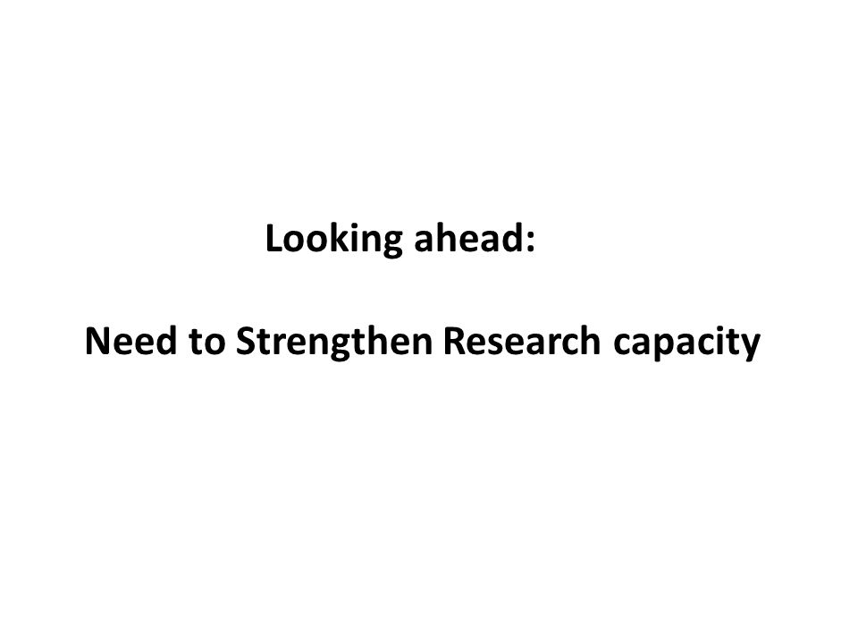 Looking ahead: Need to Strengthen Research capacity