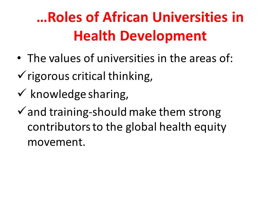 …Roles of African Universities in Health Development The values of universities in the areas of: rigorous critical thinking, knowledge sharing, and tr