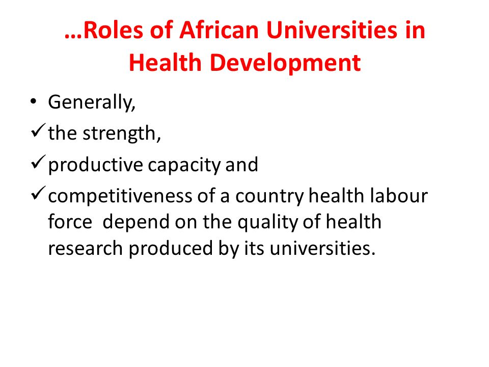 …Roles of African Universities in Health Development Generally, the strength, productive capacity and competitiveness of a country health labour force