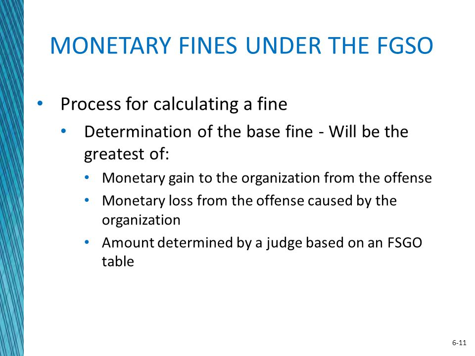6-11 MONETARY FINES UNDER THE FGSO Process for calculating a fine Determination of the base fine - Will be the greatest of: Monetary gain to the organ