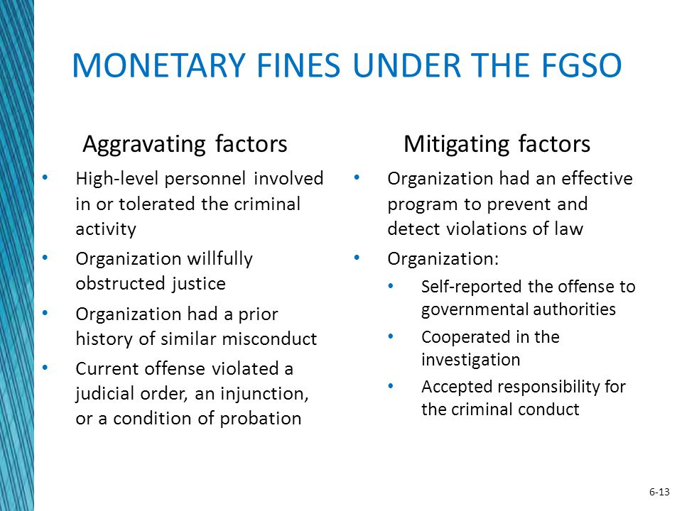 6-13 MONETARY FINES UNDER THE FGSO Aggravating factors High-level personnel involved in or tolerated the criminal activity Organization willfully obst