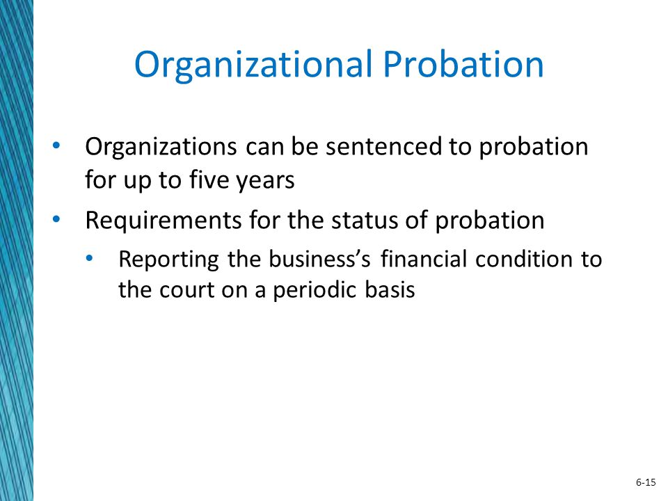 6-15 Organizational Probation Organizations can be sentenced to probation for up to five years Requirements for the status of probation Reporting the