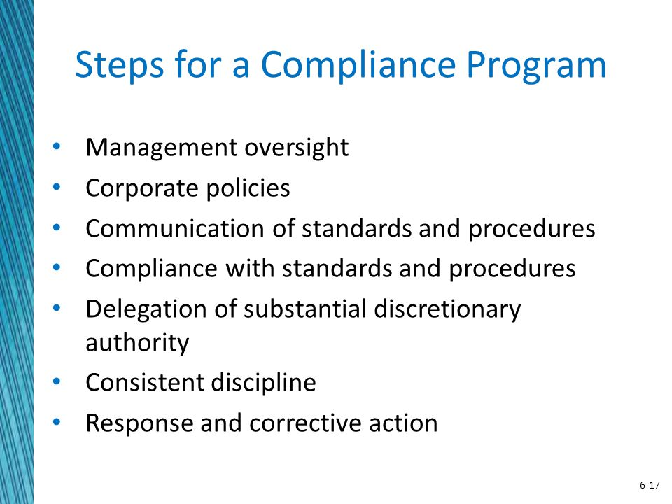 6-17 Steps for a Compliance Program Management oversight Corporate policies Communication of standards and procedures Compliance with standards and procedures Delegation of substantial discretionary authority Consistent discipline Response and corrective action