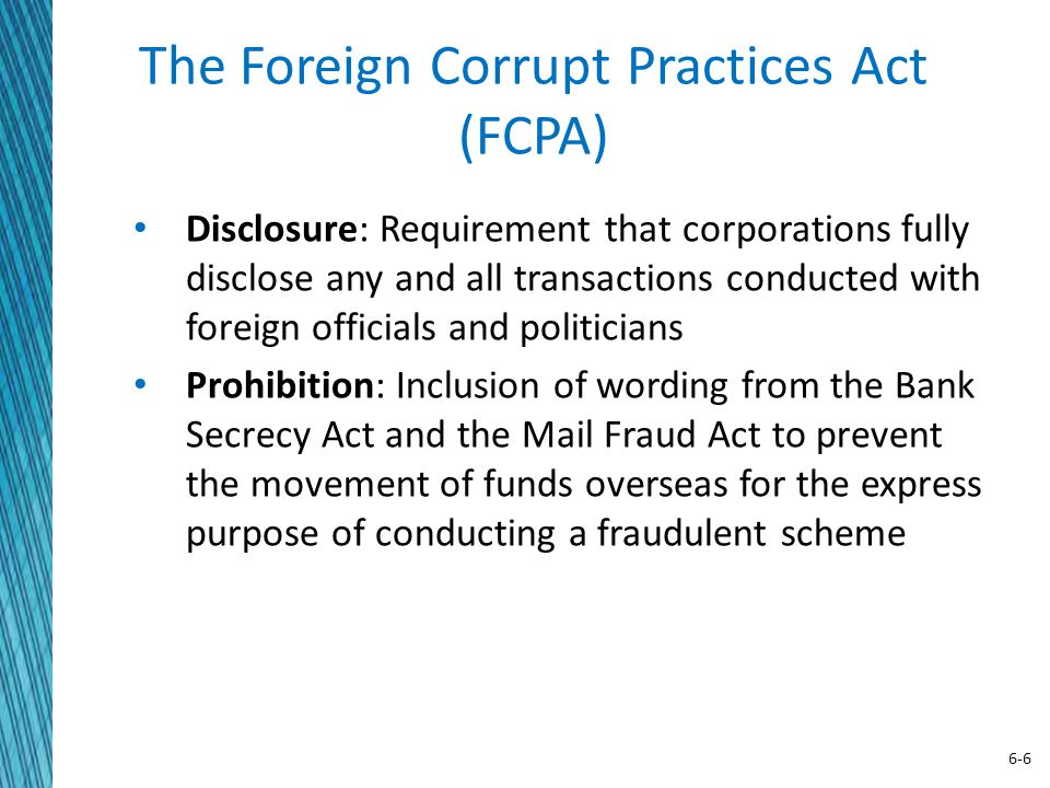 6-6 The Foreign Corrupt Practices Act (FCPA) Disclosure: Requirement that corporations fully disclose any and all transactions conducted with foreign
