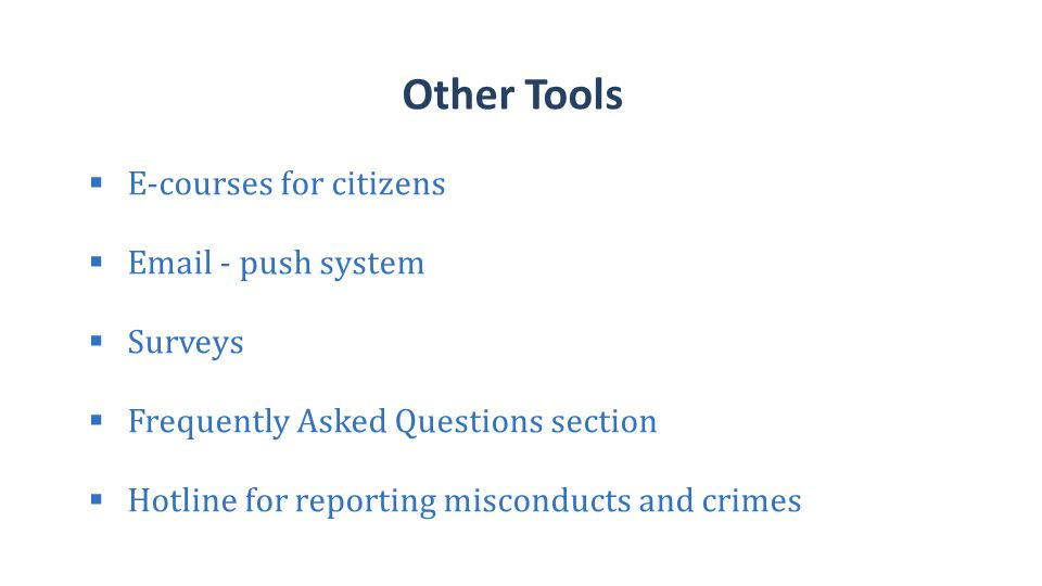 Other Tools  E-courses for citizens  Email - push system  Surveys  Frequently Asked Questions section  Hotline for reporting misconducts and crimes