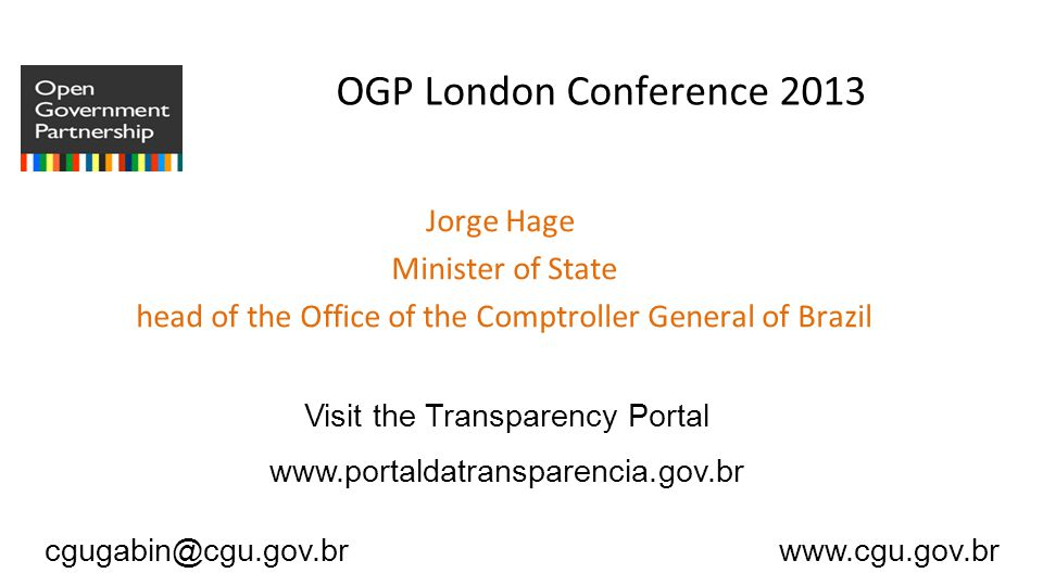 cgugabin@cgu.gov.br www.cgu.gov.br OGP London Conference 2013 Jorge Hage Minister of State head of the Office of the Comptroller General of Brazil Visit the Transparency Portal www.portaldatransparencia.gov.br