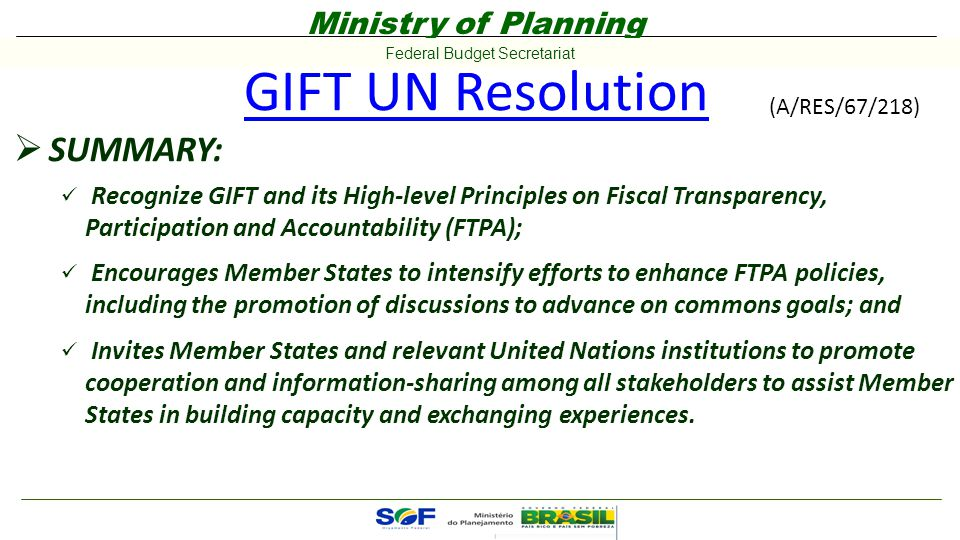 Ministry of Planning Federal Budget Secretariat GIFT UN Resolution  SUMMARY: Recognize GIFT and its High-level Principles on Fiscal Transparency, Participation and Accountability (FTPA); Encourages Member States to intensify efforts to enhance FTPA policies, including the promotion of discussions to advance on commons goals; and Invites Member States and relevant United Nations institutions to promote cooperation and information-sharing among all stakeholders to assist Member States in building capacity and exchanging experiences.