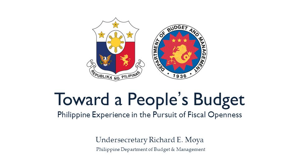 Toward a People's Budget Philippine Experience in the Pursuit of Fiscal Openness Undersecretary Richard E.