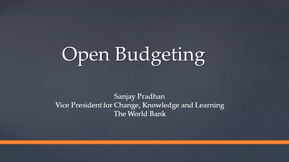 Open Budgeting Sanjay Pradhan Vice President for Change, Knowledge and Learning The World Bank