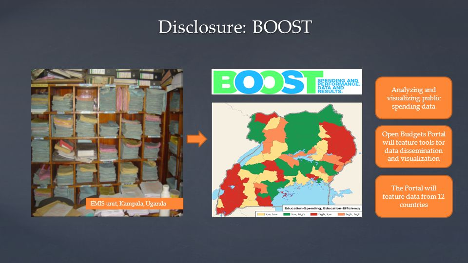 EMIS unit, Kampala, Uganda Disclosure: BOOST The Portal will feature data from 12 countries Open Budgets Portal will feature tools for data dissemination and visualization Analyzing and visualizing public spending data