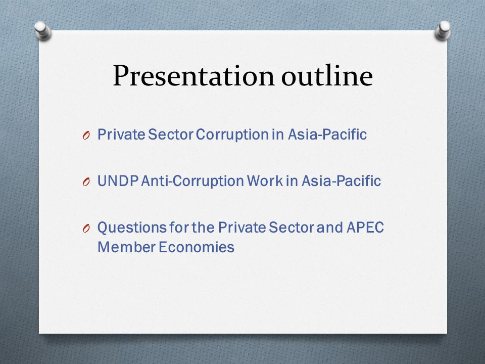 Presentation outline O Private Sector Corruption in Asia-Pacific O UNDP Anti-Corruption Work in Asia-Pacific O Questions for the Private Sector and APEC Member Economies
