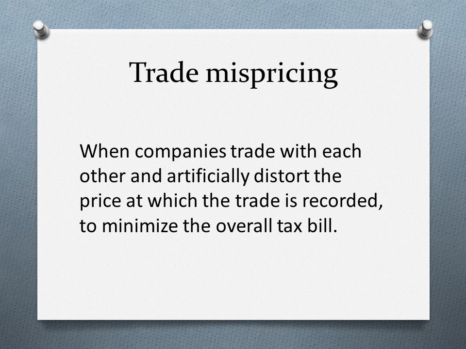 Trade mispricing When companies trade with each other and artificially distort the price at which the trade is recorded, to minimize the overall tax bill.