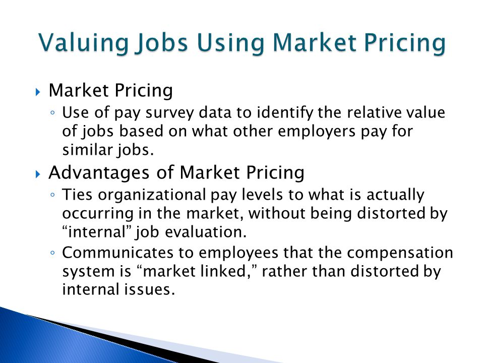 Market Pricing ◦ Use of pay survey data to identify the relative value of jobs based on what other employers pay for similar jobs.