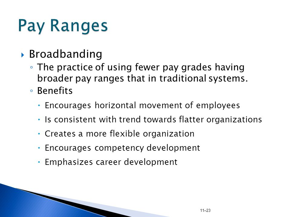 11–23  Broadbanding ◦ The practice of using fewer pay grades having broader pay ranges that in traditional systems.