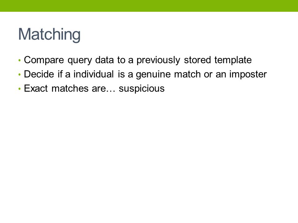 Matching Compare query data to a previously stored template Decide if a individual is a genuine match or an imposter Exact matches are… suspicious